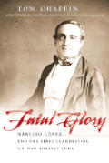 Fatal Glory: Narciso L?pez and the First Clandestine U.S. War Against Cuba