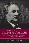 Justice of Shattered Dreams Samuel Freeman Miller & the Supreme Court During the Civil War Era