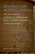 Becoming Cajun, Becoming American: The Acadian in American Literature from Longfellow to James Lee Burke