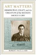 Art Matters: Hemingway, Craft, and the Creation of the Modern Short Story