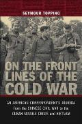 On the Front Lines of the Cold War: An American Correspondents Journal from the Chinese Civil War to the Cuban Missile Crisis and Vietnam