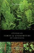 A Field Guide to the Ferns & Lycophytes of Louisiana: Including East Texas, Southern Arkansas, and Mississippi