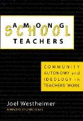 Among Schoolteachers: Community, Autonomy, and Ideology in Teachers' Work