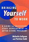 Bringing Yourself to Work A Guide to Successful Staff Development in After School Programs