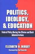 Politics, Ideology, & Education: Federal Policy During the Clinton and Bush Administrations