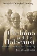 Chelmno and the Holocaust: The History of Hitler's First Death Camp