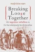 Breaking Loose Together: The Regulator Rebellion In Pre-Revolutionary North Carolina by Marjoleine Kars
