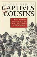 Captives & Cousins: Slavery, Kinship, & Community In The Southwest Borderlands by James F. Brooks