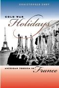 Cold War Holidays: American Tourism in France (New Cold War History)