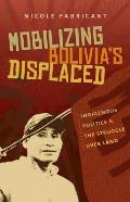 Mobilizing Bolivia's Displaced: Indigenous Politics & the Struggle Over Land (First Peoples: New Directions in Indigenous Studies)