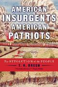 American Insurgents, American Patriots: The Revolution Of The People by T. H. Breen