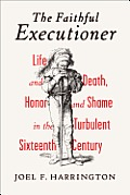 Faithful Executioner Life & Death Honor & Shame in the Turbulent Sixteenth Century