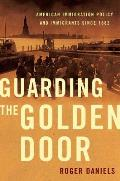 Guarding the Golden Door American Immigration Policy & Immigrants Since 1882
