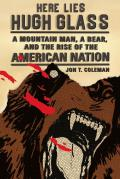 Here Lies Hugh Glass: A Mountain Man, a Bear, and the Rise of the American Nation