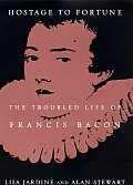 Hostage to Fortune The Troubled Life of Francis Bacon