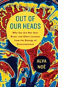 Out of Our Heads Why You Are Not Your Brain & Other Lessons from the Biology of Consciousness