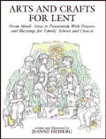 Arts & Crafts For Lent From Mardi Gras to Passiontide with Prayers & Blessings For Family School & Church
