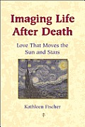 Imaging Life After Death Love That Moves the Sun & Stars
