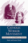 The Catholic Worker Movement: Intellectual and Spiritual Origins Cover