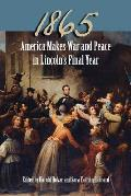 1865: America Makes War and Peace in Lincoln's Final Year
