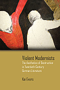 Violent Modernists: The Aesthetics of Destruction in Twentieth-Century German Literature