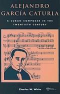 Alejandro Garcia Caturla: A Cuban Composer in the Twentieth Century [With CD]