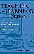 Teaching and Learning Online: A Step-By-Step Guide for Designing an Online K-12 School Program