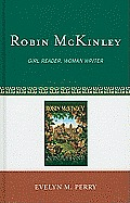Scarecrow Studies In Young Adult Literature #41: Robin McKinley: Girl Reader, Woman Writer by Evelyn M. Perry
