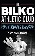 The Bilko Athletic Club: The Story of the 1956 Los Angeles Angels