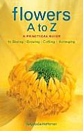 Flowers A to Z A Practical Guide to Buying Growing Cutting Arranging