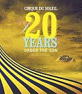 Cirque Du Soleil 20 Years Under the Sun An Authorized History