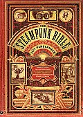 The Steampunk Bible: An Illustrated Guide to the World of Imaginary Airships, Corsets and Goggles, Mad Scientists, and Strange Literature Cover