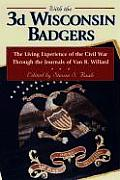With the 3rd Wisconsin Badgers The Living Experience of the Civil War Through the Journals of Van R Willard