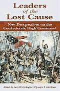Leaders of the Lost Cause New Perspectives on the Confederate High Command