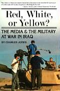 Red, White, or Yellow?: The Media and the Military at War in Iraq