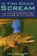 If Fish Could Scream: An Angler's Search for the Future of Fly Fishing
