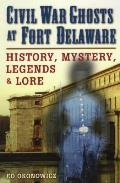 Civil War Ghosts At Fort Delaware: History, Mystery, Legends, & Lore by Ed Okonowicz