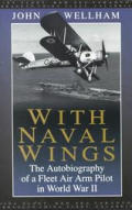 With Naval Wings The Autobiography of a Fleet Air Arm Pilot in World War II