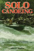 Solo canoeing :a guide to the fundamentals, equipment, and techniques for running rivers solo in an open canoe