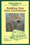 Building Your Own Greenhouse: Greenhouse Basics (Greenhouse Basics)
