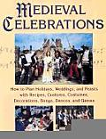 Medieval Celebrations: How to Plan for Holidays, Weddings, and Reenactments with Recipes, Customs, Costumes, Decorations, Songs, Dances and G