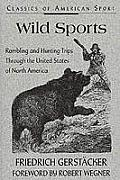 Wild Sports: Rambling and Hunting Trips Through the United States of North America (Classics of American Sport)