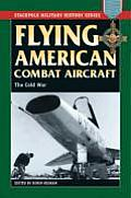 Flying American Combat Aircraft: Vol.2, the Cold War