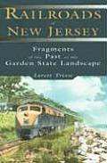 Railroads of New Jersey Fragments of the Past in the Garden State Landscape
