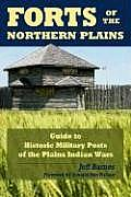Forts of the Northern Plains: Guide to Historic Military Posts of the Plains Indians Wars