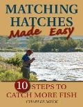 Matching Hatches Made Easy: 10 Steps to Catch More Trout