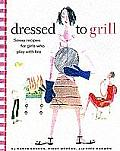 Dressed to Grill Savvy Recipes for Girls Who Play with Fire