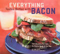 Everything Tastes Better with Bacon 70 Fabulous Recipes for Every Meal of the Day