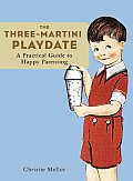 Three Martini Playdate A Practical Guide to Happy Parenting