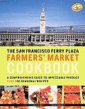 San Francisco Ferry Plaza Farmers Market Cookbook A Comprehensive Guide to Impeccable Produce Plus 130 Seasonal Recipes